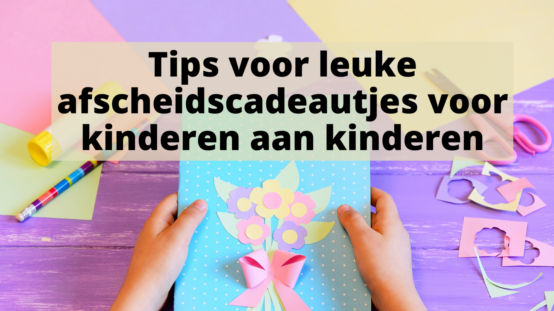 Tips voor leuke afscheidscadeautjes voor kinderen aan kinderen